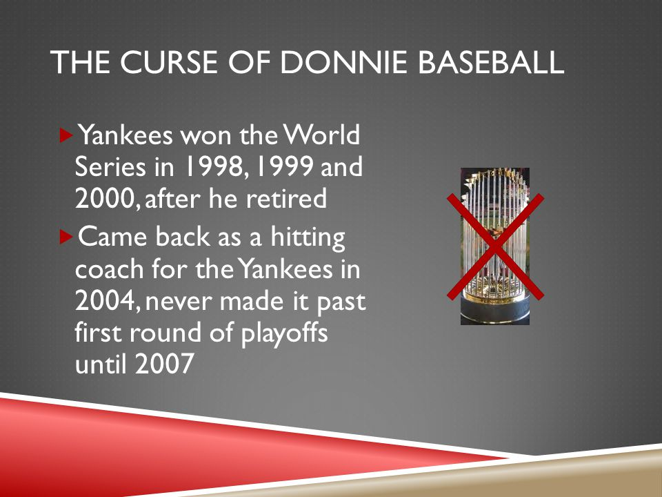 THE CURSE OF DONNIE BASEBALL  Yankees won the World Series in 1998, 1999 and 2000, after he retired  Came back as a hitting coach for the Yankees in 2004, never made it past first round of playoffs until 2007