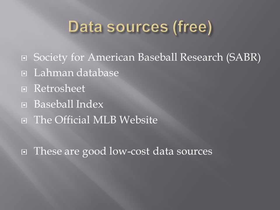  Society for American Baseball Research (SABR)  Lahman database  Retrosheet  Baseball Index  The Official MLB Website  These are good low-cost data sources