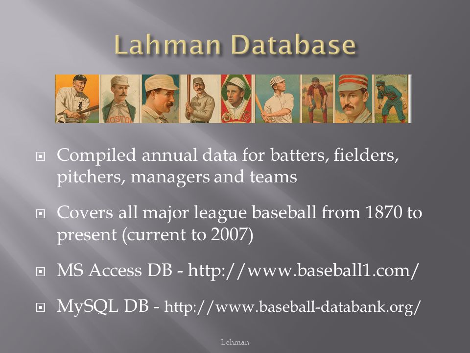  Compiled annual data for batters, fielders, pitchers, managers and teams  Covers all major league baseball from 1870 to present (current to 2007)  MS Access DB - http://www.baseball1.com/  MySQL DB - http://www.baseball-databank.org/ Lehman