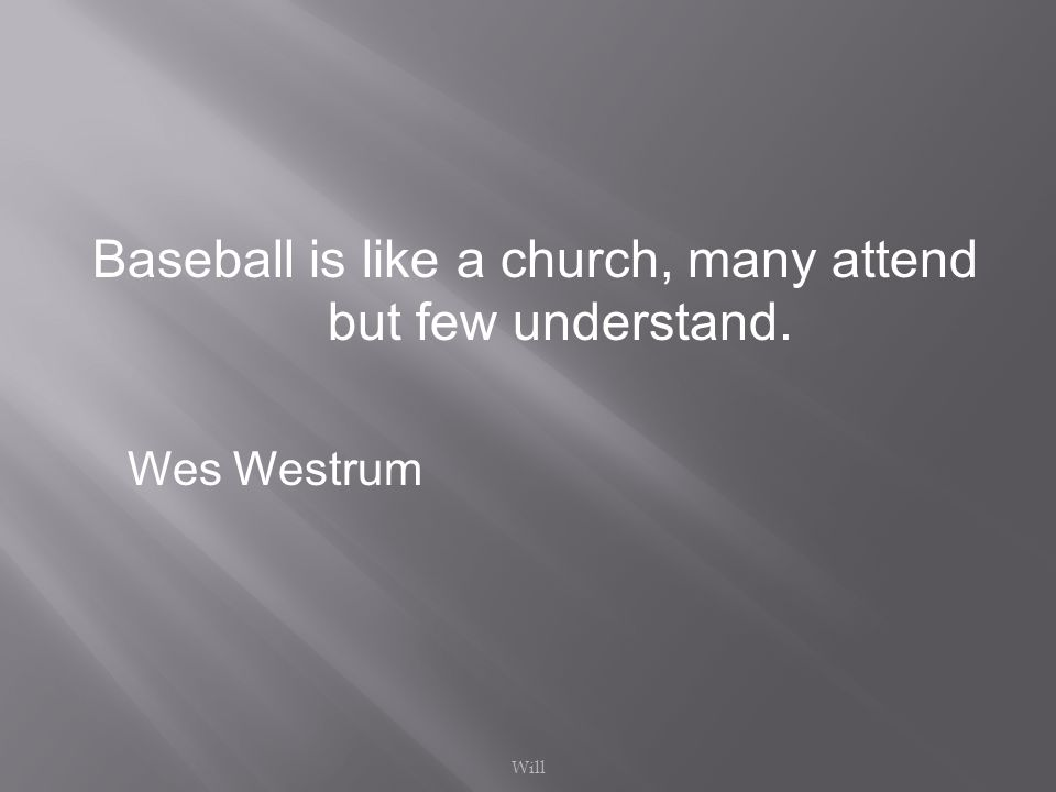 Baseball is like a church, many attend but few understand. Wes Westrum Will