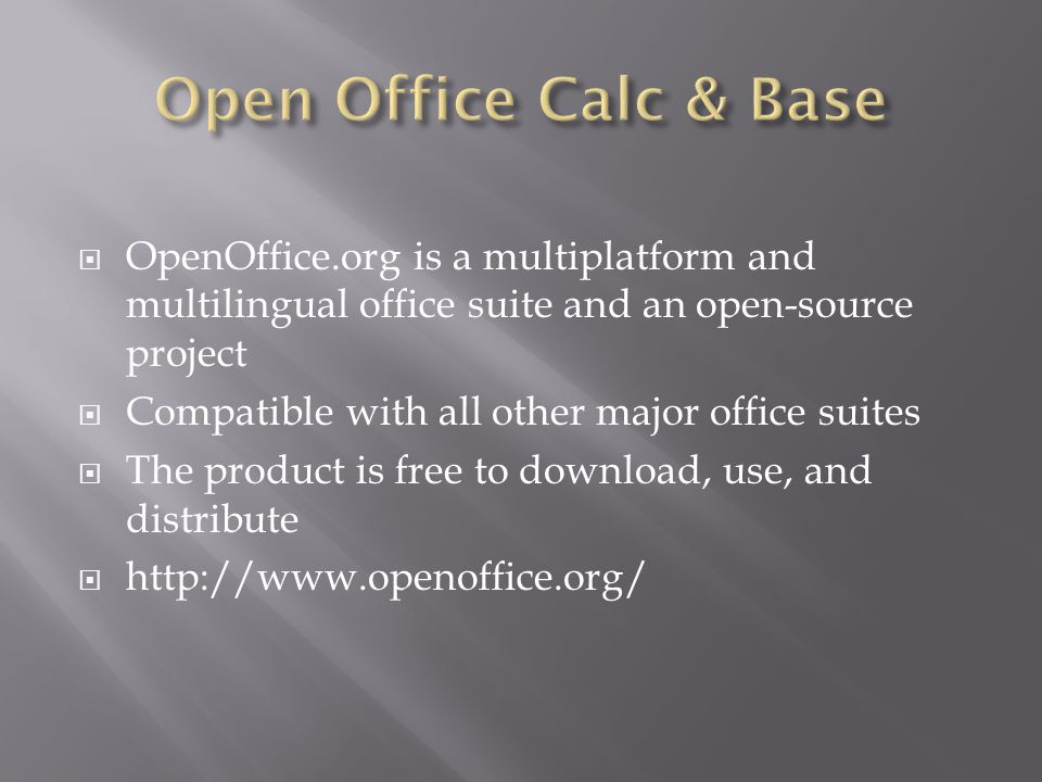  OpenOffice.org is a multiplatform and multilingual office suite and an open-source project  Compatible with all other major office suites  The product is free to download, use, and distribute  http://www.openoffice.org/