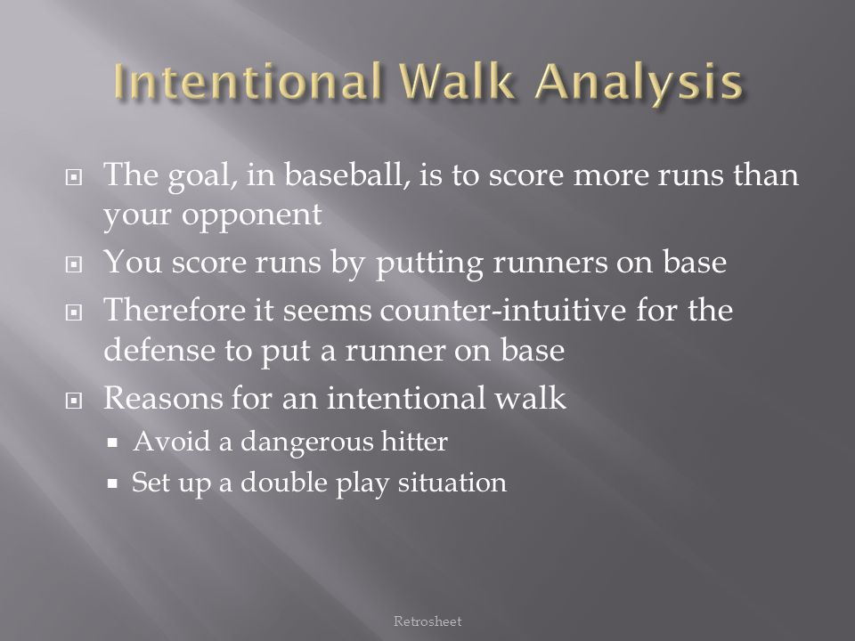  The goal, in baseball, is to score more runs than your opponent  You score runs by putting runners on base  Therefore it seems counter-intuitive for the defense to put a runner on base  Reasons for an intentional walk  Avoid a dangerous hitter  Set up a double play situation Retrosheet