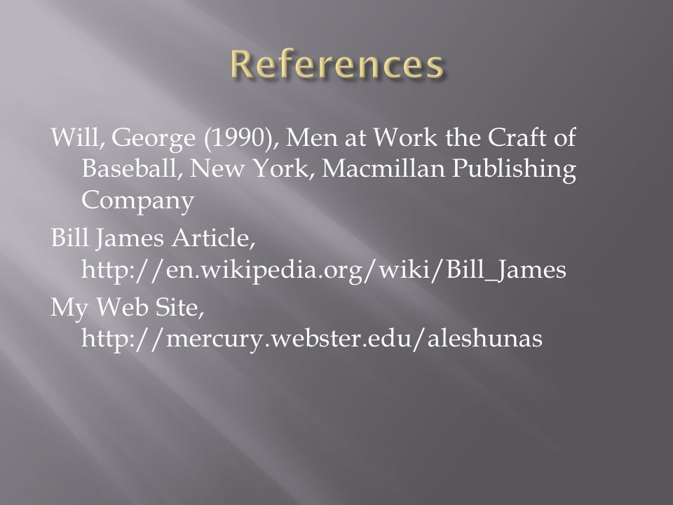 Will, George (1990), Men at Work the Craft of Baseball, New York, Macmillan Publishing Company Bill James Article, http://en.wikipedia.org/wiki/Bill_James My Web Site, http://mercury.webster.edu/aleshunas
