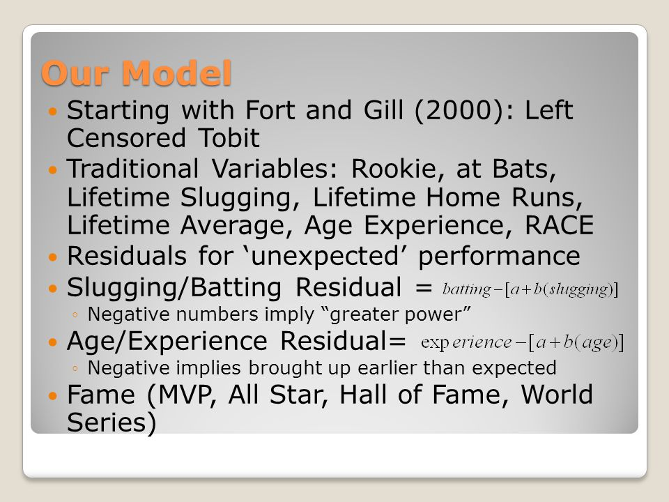 Our Model Starting with Fort and Gill (2000): Left Censored Tobit Traditional Variables: Rookie, at Bats, Lifetime Slugging, Lifetime Home Runs, Lifetime Average, Age Experience, RACE Residuals for 'unexpected' performance Slugging/Batting Residual = ◦Negative numbers imply greater power Age/Experience Residual= ◦Negative implies brought up earlier than expected Fame (MVP, All Star, Hall of Fame, World Series)