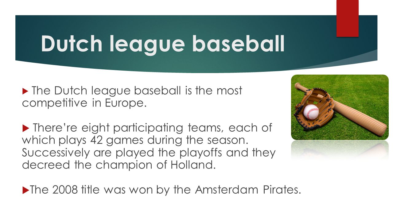 Dutch league baseball  The Dutch league baseball is the most competitive in Europe.