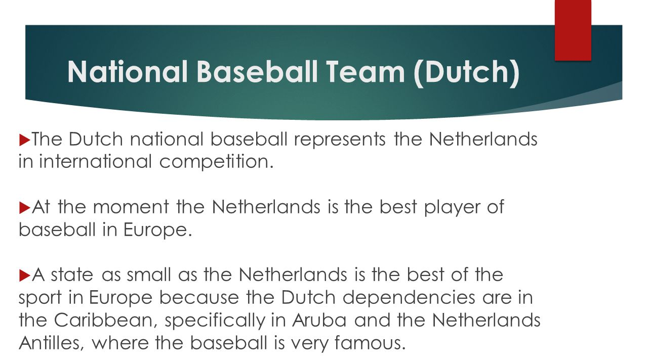 National Baseball Team (Dutch)  The Dutch national baseball represents the Netherlands in international competition.
