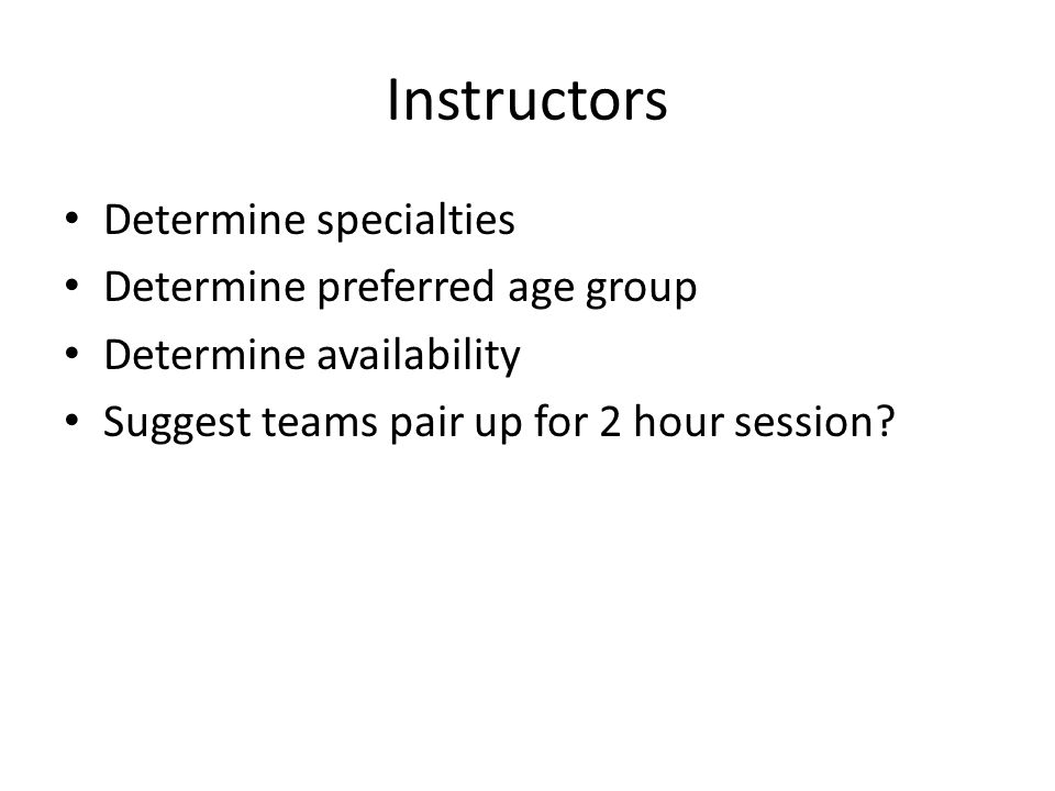 Instructors Determine specialties Determine preferred age group Determine availability Suggest teams pair up for 2 hour session?