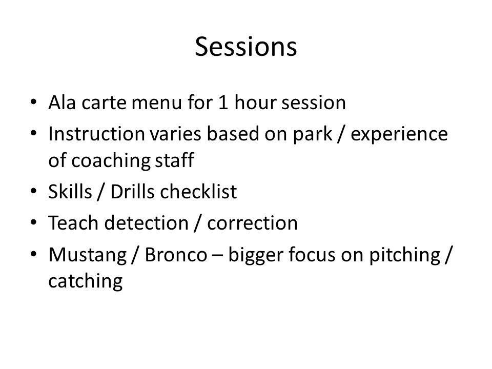 Sessions Ala carte menu for 1 hour session Instruction varies based on park / experience of coaching staff Skills / Drills checklist Teach detection / correction Mustang / Bronco – bigger focus on pitching / catching
