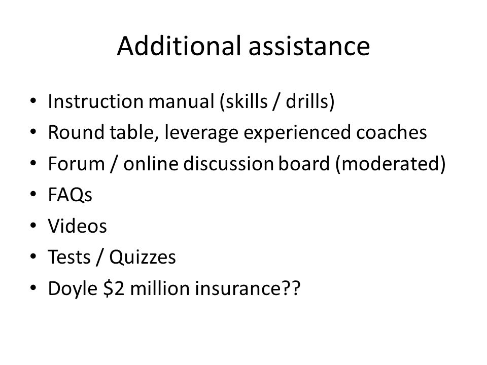 Additional assistance Instruction manual (skills / drills) Round table, leverage experienced coaches Forum / online discussion board (moderated) FAQs Videos Tests / Quizzes Doyle $2 million insurance??