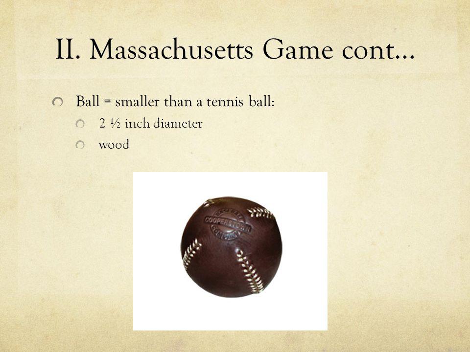 II. Massachusetts Game cont… Ball = smaller than a tennis ball: 2 ½ inch diameter wood