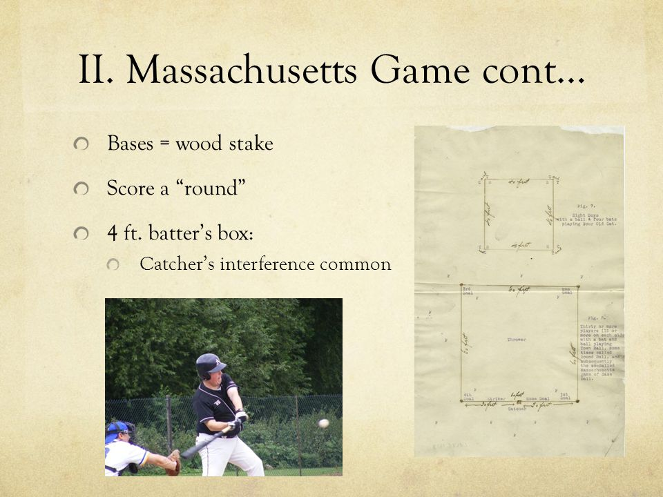 "II. Massachusetts Game cont… Bases = wood stake Score a ""round"" 4 ft. batter's box: Catcher's interference common"