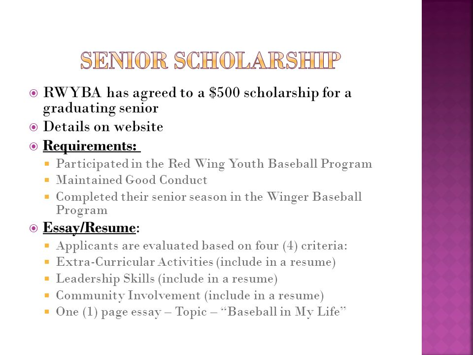  RWYBA has agreed to a $500 scholarship for a graduating senior  Details on website  Requirements:  Participated in the Red Wing Youth Baseball Program  Maintained Good Conduct  Completed their senior season in the Winger Baseball Program  Essay/Resume:  Applicants are evaluated based on four (4) criteria:  Extra-Curricular Activities (include in a resume)  Leadership Skills (include in a resume)  Community Involvement (include in a resume)  One (1) page essay – Topic – Baseball in My Life