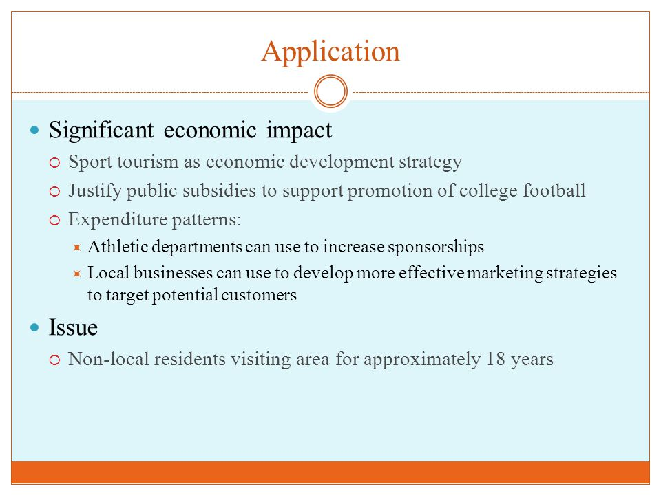 Application Significant economic impact  Sport tourism as economic development strategy  Justify public subsidies to support promotion of college football  Expenditure patterns:  Athletic departments can use to increase sponsorships  Local businesses can use to develop more effective marketing strategies to target potential customers Issue  Non-local residents visiting area for approximately 18 years