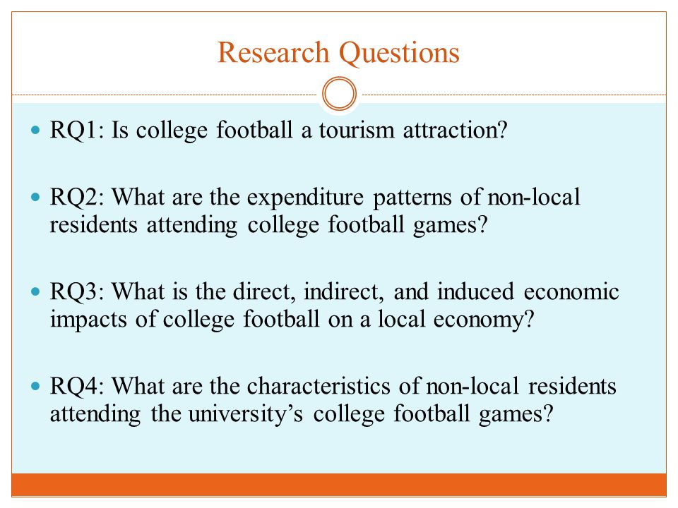 Research Questions RQ1: Is college football a tourism attraction? RQ2: What are the expenditure patterns of non-local residents attending college foot