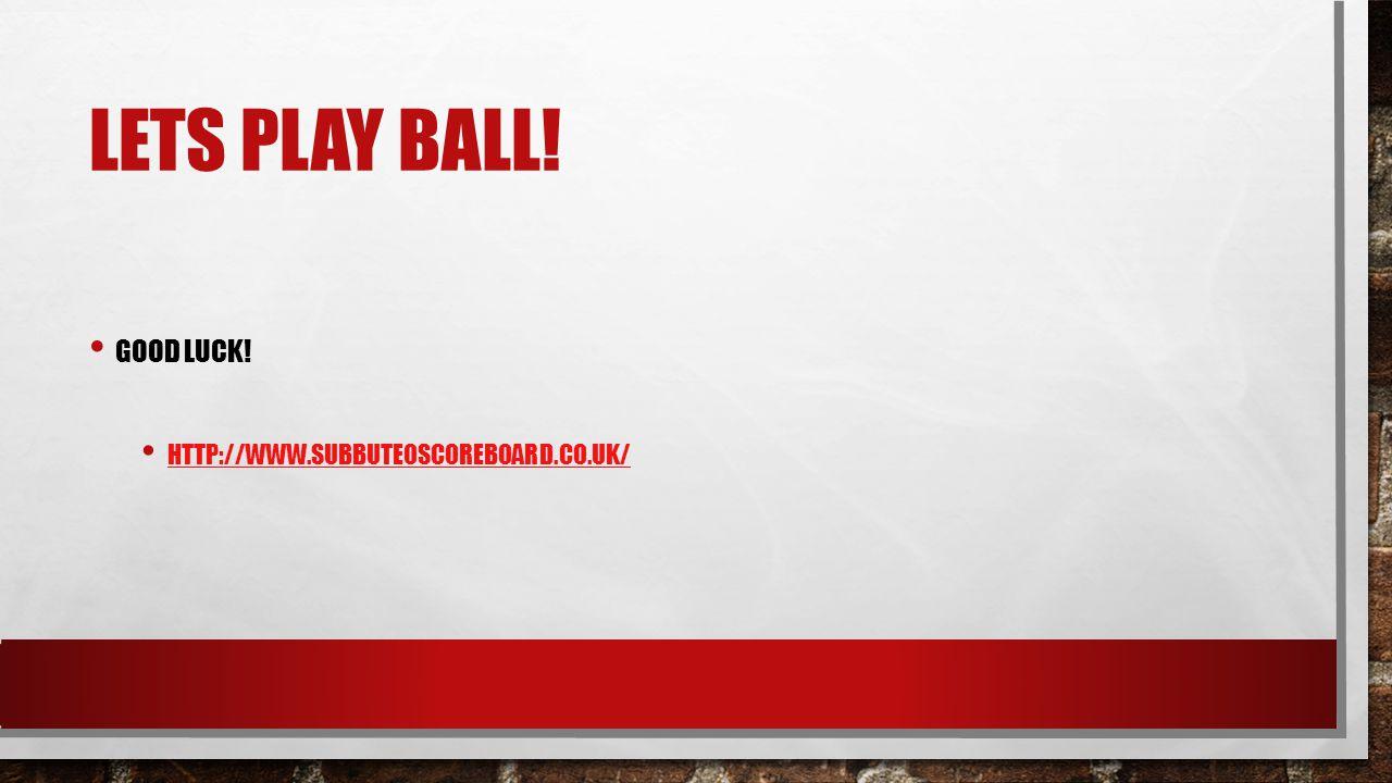 LETS PLAY BALL! GOOD LUCK! HTTP://WWW.SUBBUTEOSCOREBOARD.CO.UK/