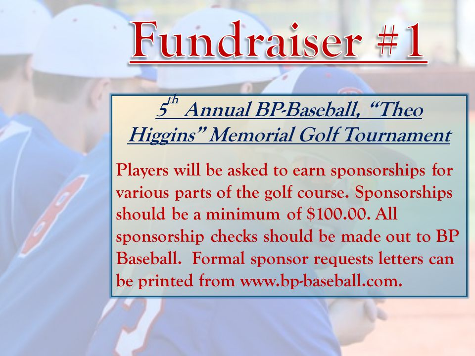 5 th Annual BP-Baseball, Theo Higgins Memorial Golf Tournament Players will be asked to earn sponsorships for various parts of the golf course.