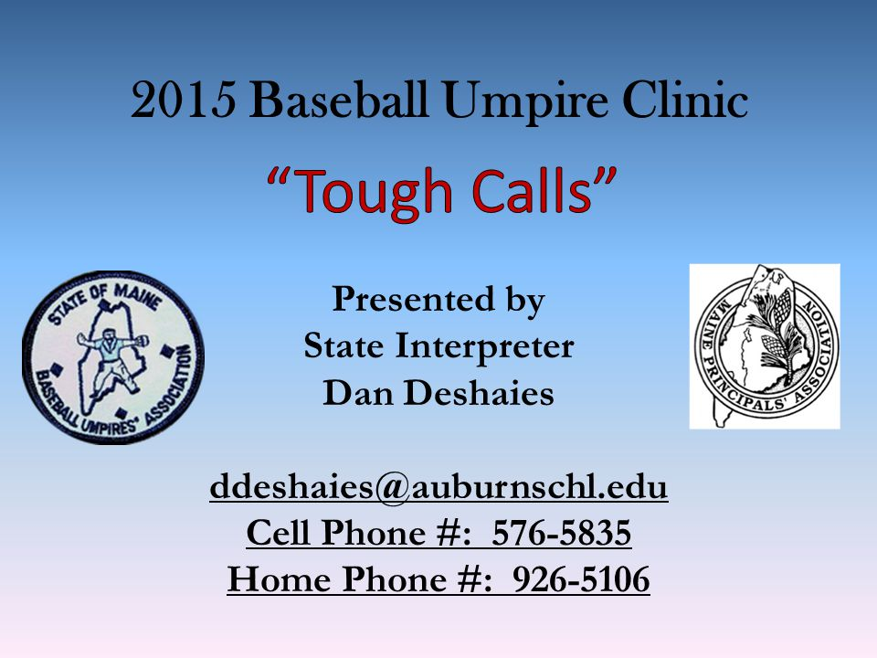 2015 Baseball Umpire Clinic Presented by State Interpreter Dan Deshaies ddeshaies@auburnschl.edu Cell Phone #: 576-5835 Home Phone #: 926-5106