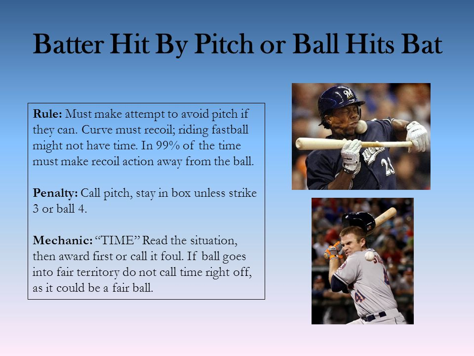 Batter Hit By Pitch or Ball Hits Bat Rule: Must make attempt to avoid pitch if they can. Curve must recoil; riding fastball might not have time. In 99