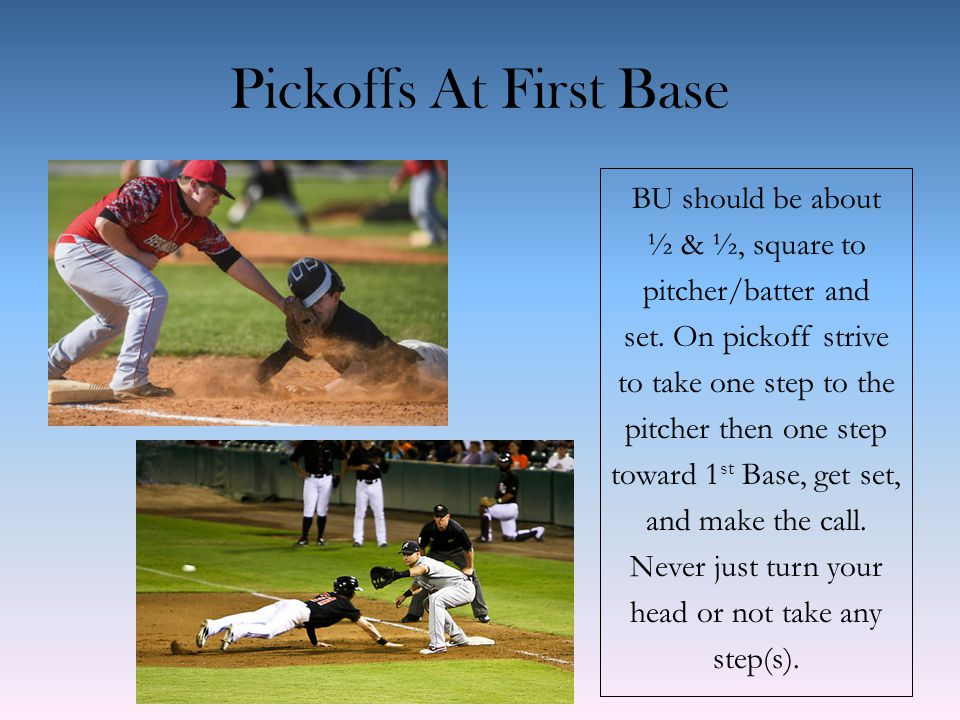 Pickoffs At First Base BU should be about ½ & ½, square to pitcher/batter and set.