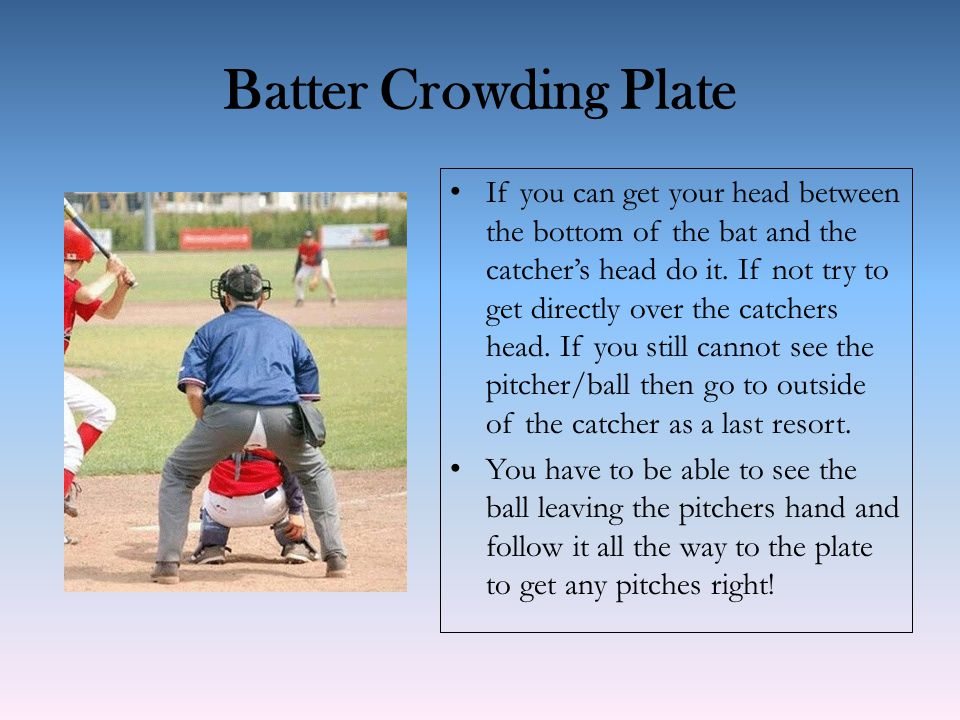 Batter Crowding Plate If you can get your head between the bottom of the bat and the catcher's head do it. If not try to get directly over the catcher