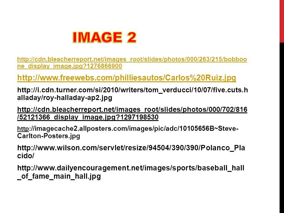 http://cdn.bleacherreport.net/images_root/slides/photos/000/263/215/bobboo ne_display_image.jpg?1276866900 http://www.freewebs.com/philliesautos/Carlos%20Ruiz.jpg http://i.cdn.turner.com/si/2010/writers/tom_verducci/10/07/five.cuts.h alladay/roy-halladay-ap2.jpg http://cdn.bleacherreport.net/images_root/slides/photos/000/702/816 /52121366_display_image.jpg?1297198530 http: //imagecache2.allposters.com/images/pic/adc/10105656B~Steve- Carlton-Posters.jpg http://www.wilson.com/servlet/resize/94504/390/390/Polanco_Pla cido/ http://www.dailyencouragement.net/images/sports/baseball_hall _of_fame_main_hall.jpg