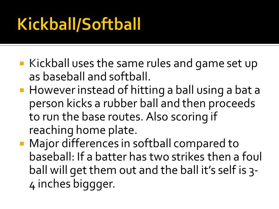  Kickball uses the same rules and game set up as baseball and softball.