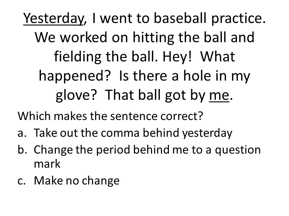 Yesterday, I went to baseball practice. We worked on hitting the ball and fielding the ball. Hey! What happened? Is there a hole in my glove? That bal