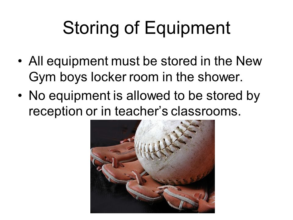 Storing of Equipment All equipment must be stored in the New Gym boys locker room in the shower.