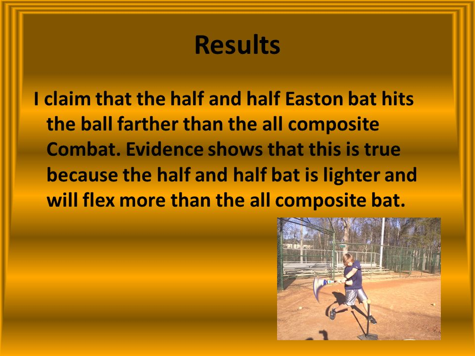 Results I claim that the half and half Easton bat hits the ball farther than the all composite Combat. Evidence shows that this is true because the ha