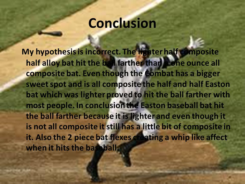 Conclusion My hypothesis is incorrect. The lighter half composite half alloy bat hit the ball farther than a one ounce all composite bat. Even though