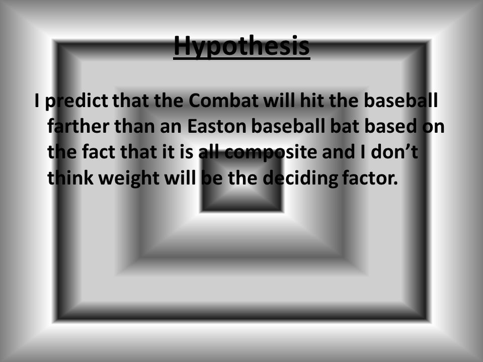 Hypothesis I predict that the Combat will hit the baseball farther than an Easton baseball bat based on the fact that it is all composite and I don't