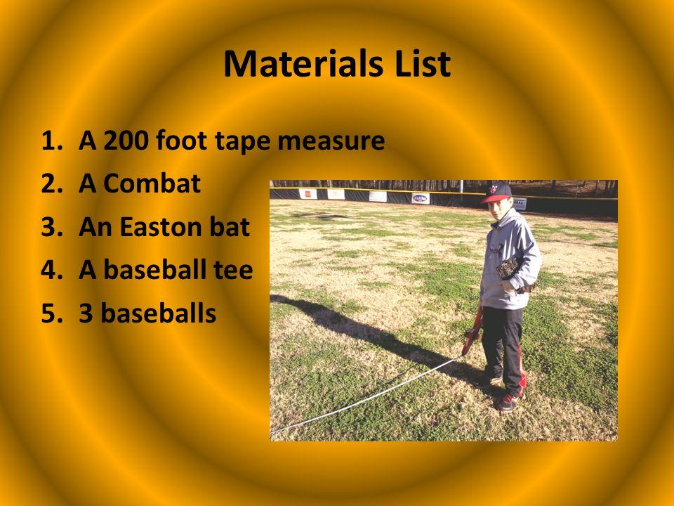Materials List 1.A 200 foot tape measure 2.A Combat 3.An Easton bat 4.A baseball tee 5.3 baseballs