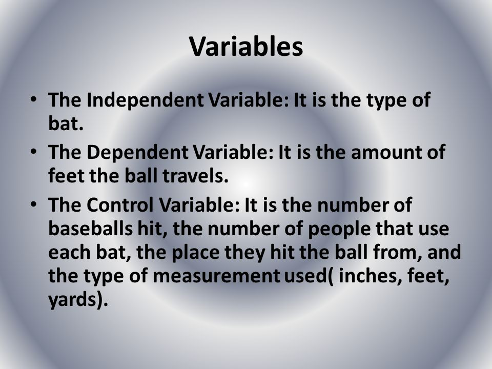 Variables The Independent Variable: It is the type of bat. The Dependent Variable: It is the amount of feet the ball travels. The Control Variable: It