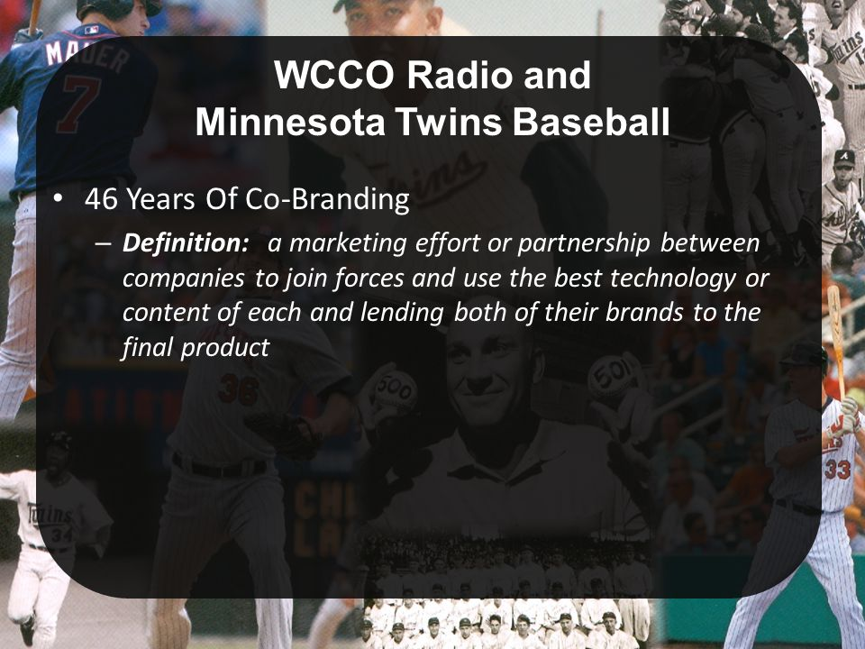 WCCO Radio and Minnesota Twins Baseball 46 Years Of Co-Branding – Definition: a marketing effort or partnership between companies to join forces and use the best technology or content of each and lending both of their brands to the final product