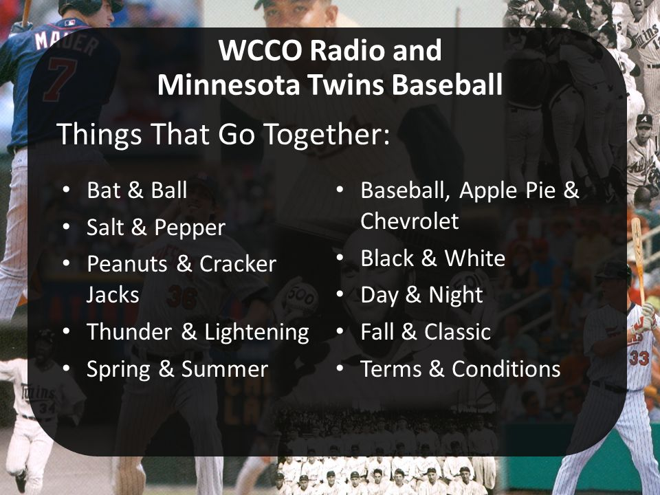 Bat & Ball Salt & Pepper Peanuts & Cracker Jacks Thunder & Lightening Spring & Summer Baseball, Apple Pie & Chevrolet Black & White Day & Night Fall & Classic Terms & Conditions WCCO Radio and Minnesota Twins Baseball Things That Go Together: