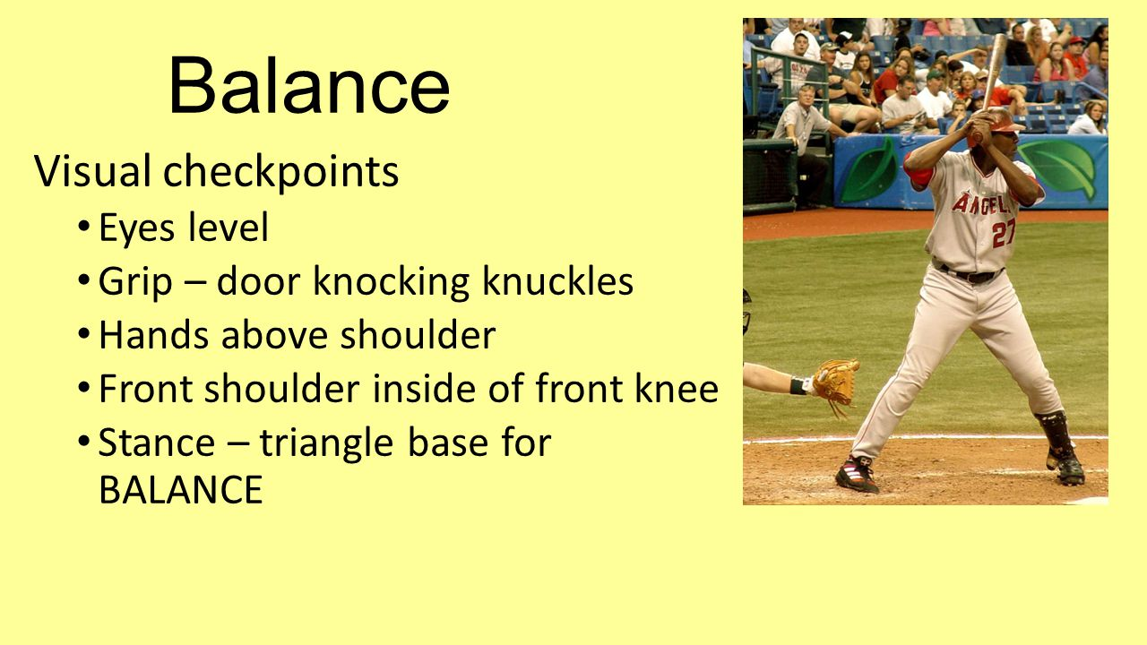 Balance Visual checkpoints Eyes level Grip – door knocking knuckles Hands above shoulder Front shoulder inside of front knee Stance – triangle base for BALANCE