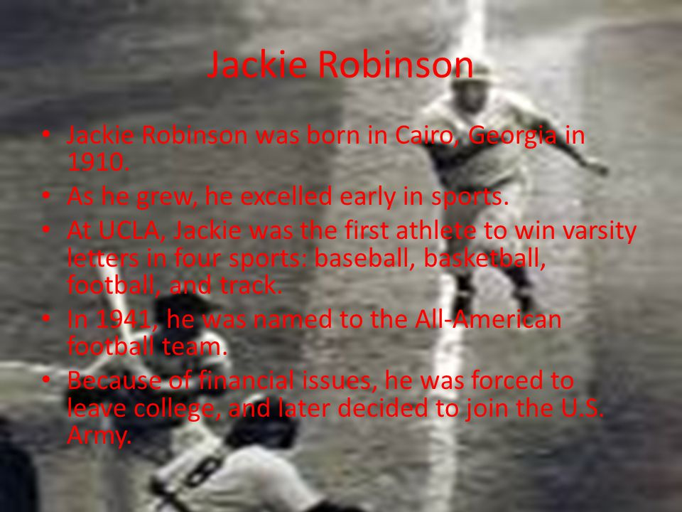 Jackie Robinson Jackie Robinson was born in Cairo, Georgia in 1910. As he grew, he excelled early in sports. At UCLA, Jackie was the first athlete to