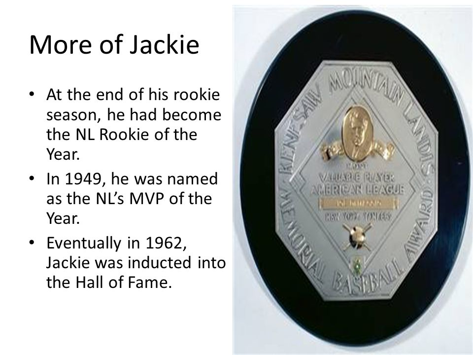 More of Jackie At the end of his rookie season, he had become the NL Rookie of the Year. In 1949, he was named as the NL's MVP of the Year. Eventually