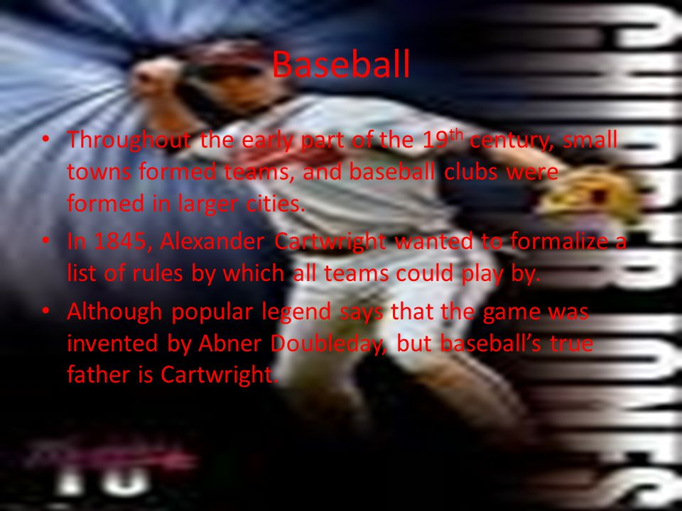 Baseball Throughout the early part of the 19 th century, small towns formed teams, and baseball clubs were formed in larger cities. In 1845, Alexander