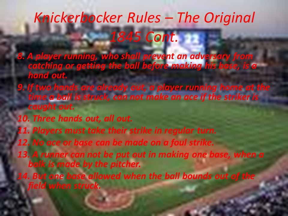 Knickerbocker Rules – The Original 1845 Cont. 8. A player running, who shall prevent an adversary from catching or getting the ball before making his