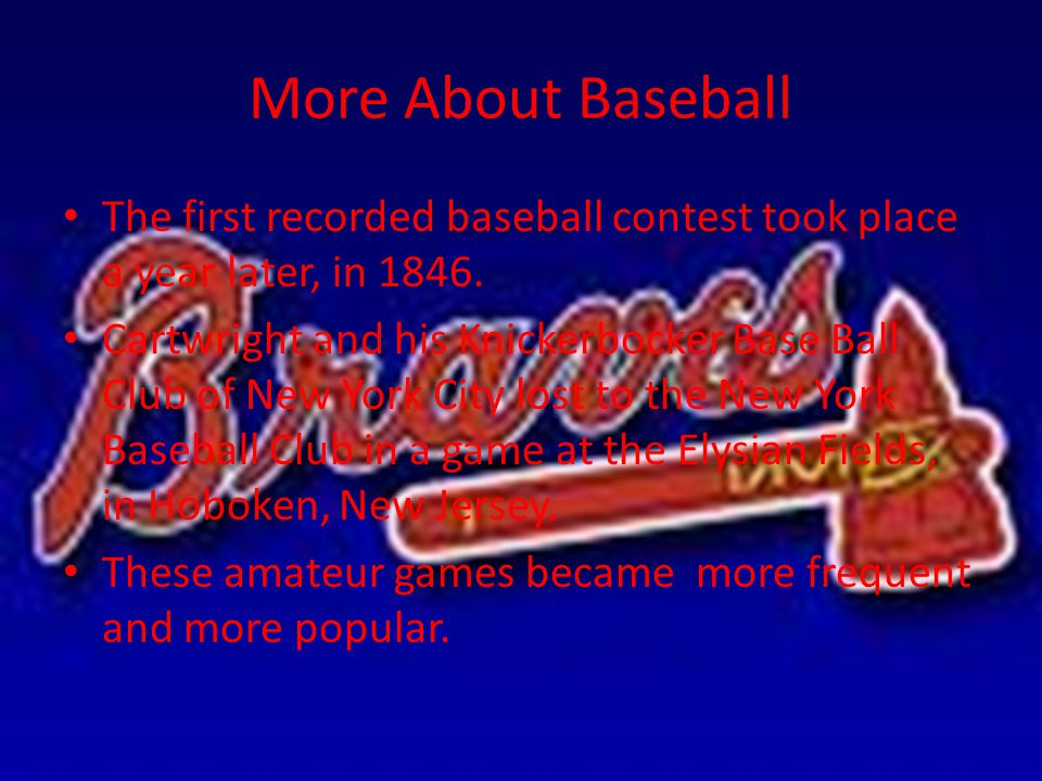 More About Baseball The first recorded baseball contest took place a year later, in 1846. Cartwright and his Knickerbocker Base Ball Club of New York
