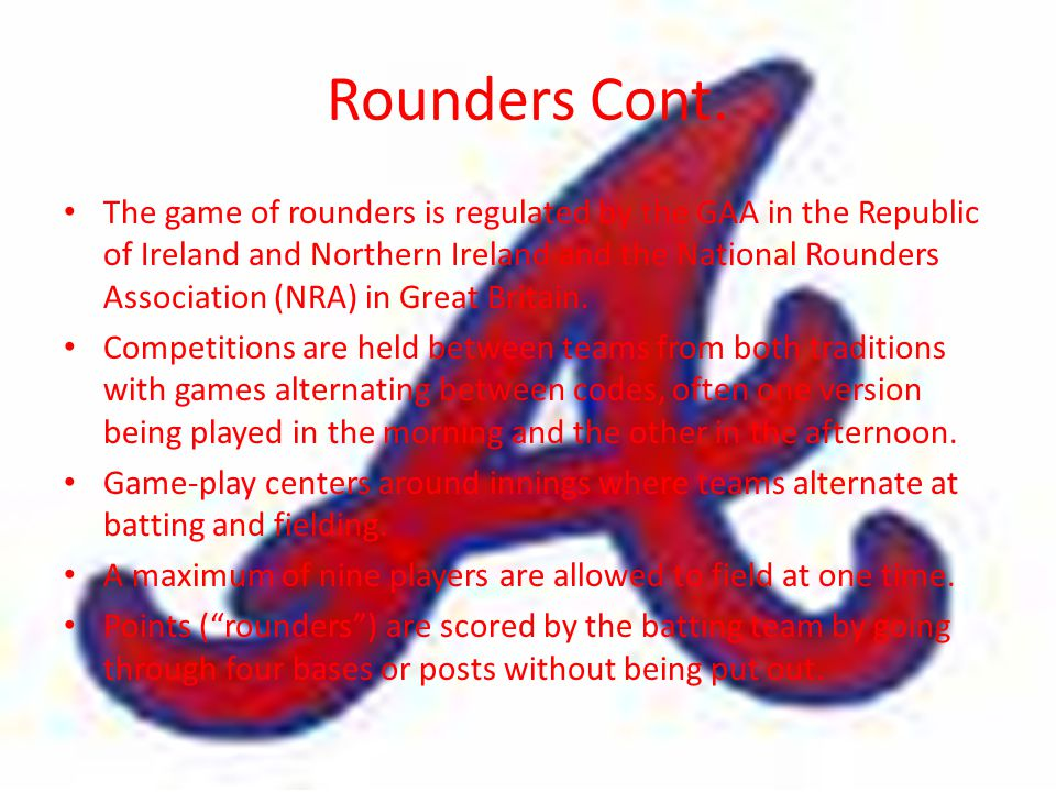 Rounders Cont. The game of rounders is regulated by the GAA in the Republic of Ireland and Northern Ireland and the National Rounders Association (NRA