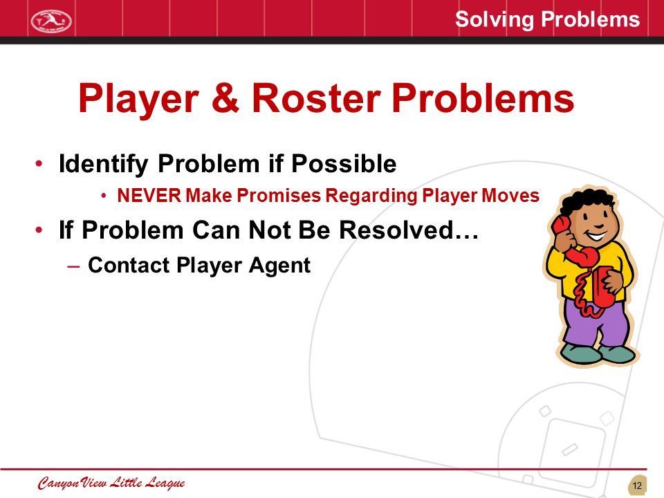 12 Canyon View Little League Solving Problems Player & Roster Problems Identify Problem if Possible NEVER Make Promises Regarding Player Moves If Problem Can Not Be Resolved… –Contact Player Agent