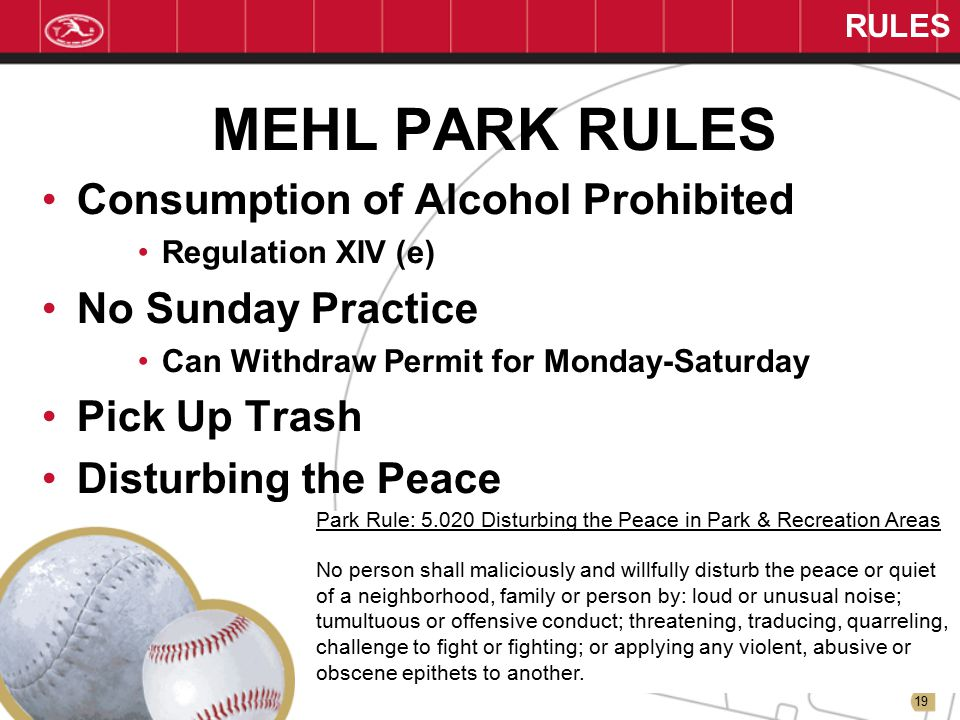 19 RULES MEHL PARK RULES Consumption of Alcohol Prohibited Regulation XIV (e) No Sunday Practice Can Withdraw Permit for Monday-Saturday Pick Up Trash Disturbing the Peace Park Rule: 5.020 Disturbing the Peace in Park & Recreation Areas No person shall maliciously and willfully disturb the peace or quiet of a neighborhood, family or person by: loud or unusual noise; tumultuous or offensive conduct; threatening, traducing, quarreling, challenge to fight or fighting; or applying any violent, abusive or obscene epithets to another.