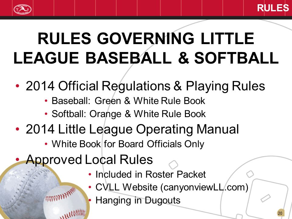 20 RULES RULES GOVERNING LITTLE LEAGUE BASEBALL & SOFTBALL 2014 Official Regulations & Playing Rules Baseball: Green & White Rule Book Softball: Orange & White Rule Book 2014 Little League Operating Manual White Book for Board Officials Only Approved Local Rules Included in Roster Packet CVLL Website (canyonviewLL.com) Hanging in Dugouts