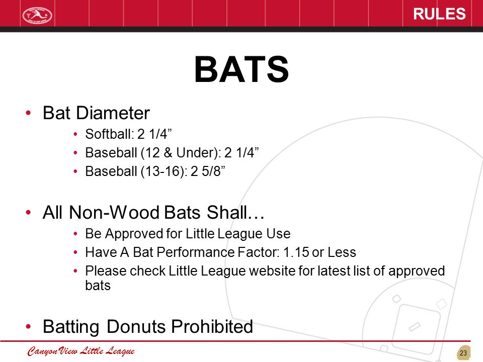 23 Canyon View Little League RULES BATS Bat Diameter Softball: 2 1/4 Baseball (12 & Under): 2 1/4 Baseball (13-16): 2 5/8 All Non-Wood Bats Shall… Be Approved for Little League Use Have A Bat Performance Factor: 1.15 or Less Please check Little League website for latest list of approved bats Batting Donuts Prohibited