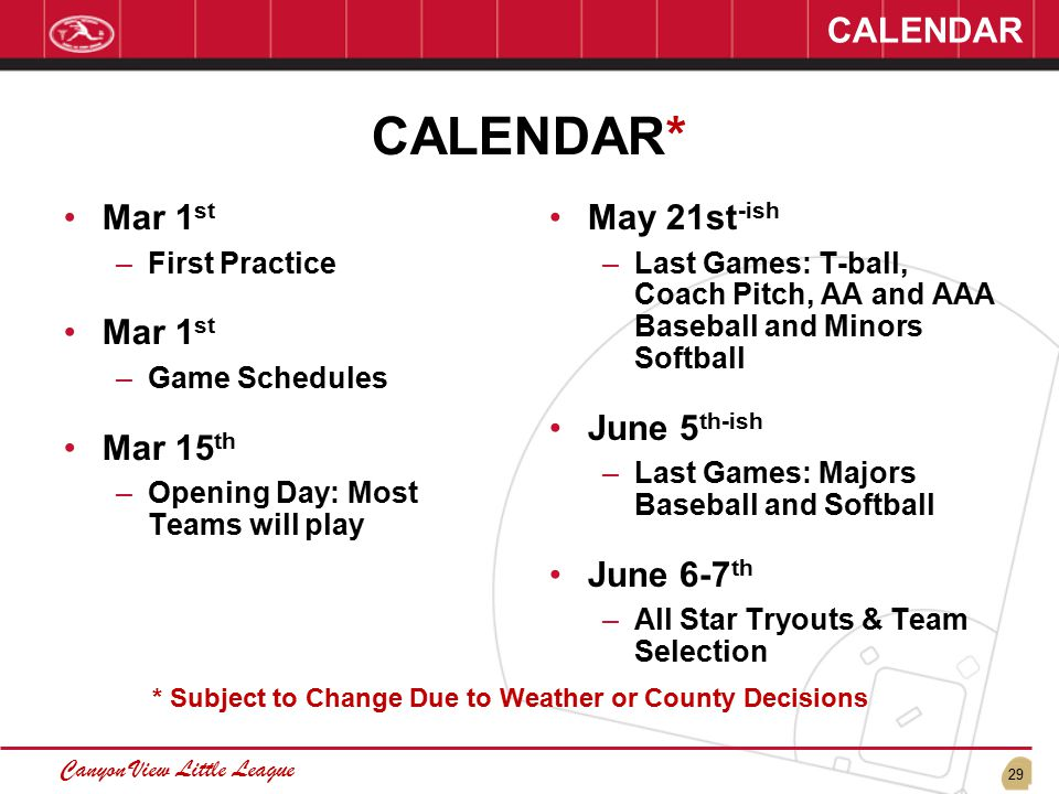 29 Canyon View Little League CALENDAR CALENDAR* Mar 1 st –First Practice Mar 1 st –Game Schedules Mar 15 th –Opening Day: Most Teams will play May 21st -ish –Last Games: T-ball, Coach Pitch, AA and AAA Baseball and Minors Softball June 5 th-ish –Last Games: Majors Baseball and Softball June 6-7 th –All Star Tryouts & Team Selection * Subject to Change Due to Weather or County Decisions