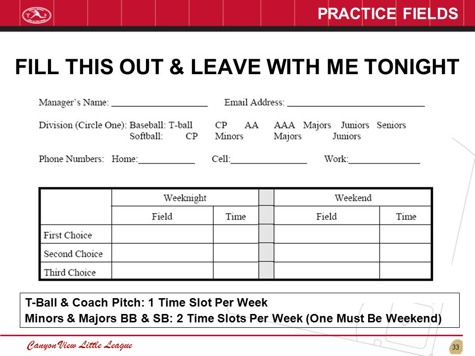 33 Canyon View Little League PRACTICE FIELDS FILL THIS OUT & LEAVE WITH ME TONIGHT T-Ball & Coach Pitch: 1 Time Slot Per Week Minors & Majors BB & SB: 2 Time Slots Per Week (One Must Be Weekend)