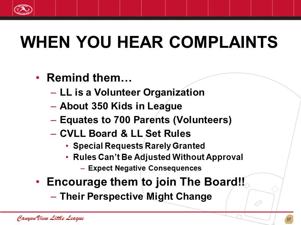 37 Canyon View Little League WHEN YOU HEAR COMPLAINTS Remind them… –LL is a Volunteer Organization –About 350 Kids in League –Equates to 700 Parents (Volunteers) –CVLL Board & LL Set Rules Special Requests Rarely Granted Rules Can't Be Adjusted Without Approval –Expect Negative Consequences Encourage them to join The Board!.