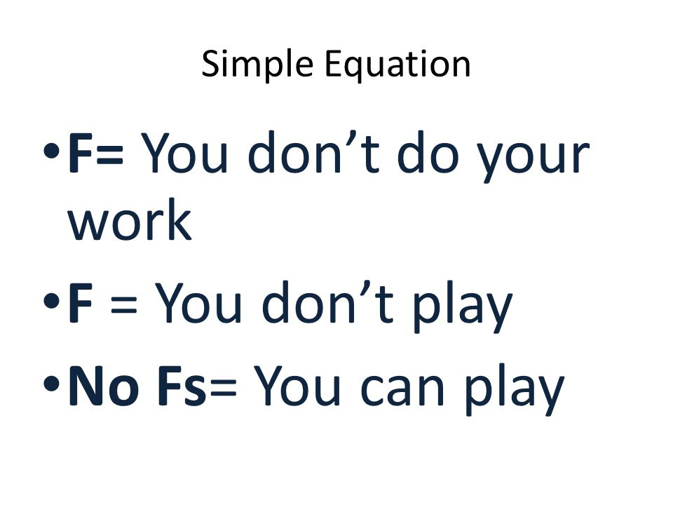 Simple Equation F= You don't do your work F = You don't play No Fs= You can play